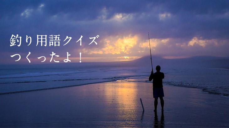 釣りに興味が無い方にも楽しんでもらえるように「釣り用語クイズ」を作ってみました!